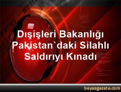 Dışişleri Bakanlığı, Pakistan'daki Silahlı Saldırıyı Kınadı