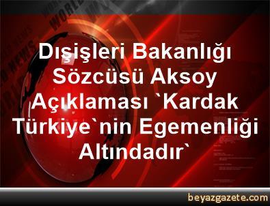 Dışişleri Bakanlığı Sözcüsü Aksoy Açıklaması 'Kardak Türkiye'nin Egemenliği Altındadır'