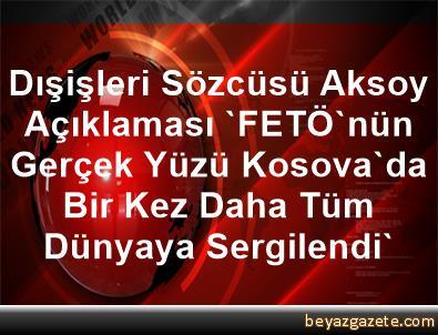 Dışişleri Sözcüsü Aksoy Açıklaması 'FETÖ'nün Gerçek Yüzü, Kosova'da Bir Kez Daha Tüm Dünyaya Sergilendi'