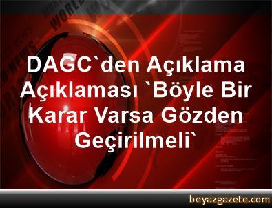 DAGC'den Açıklama Açıklaması 'Böyle Bir Karar Varsa Gözden Geçirilmeli'