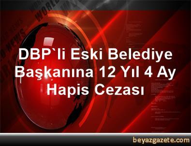 DBP'li Eski Belediye Başkanına 12 Yıl 4 Ay Hapis Cezası