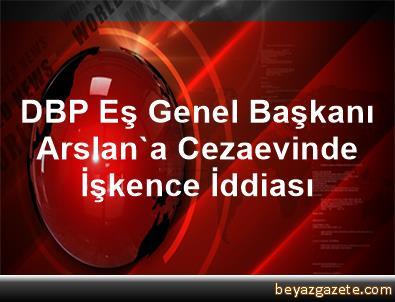 DBP Eş Genel Başkanı Arslan'a Cezaevinde İşkence İddiası