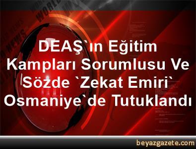 DEAŞ'ın Eğitim Kampları Sorumlusu Ve Sözde 'Zekat Emiri' Osmaniye'de Tutuklandı