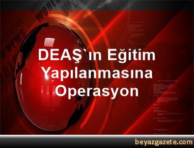 DEAŞ'ın Eğitim Yapılanmasına Operasyon