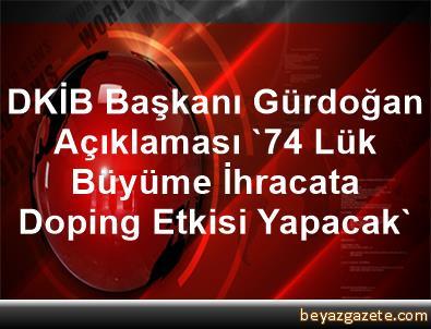DKİB Başkanı Gürdoğan Açıklaması '7,4 Lük  Büyüme İhracata Doping Etkisi Yapacak'
