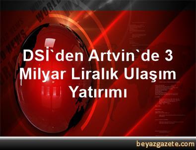 DSİ'den Artvin'de 3 Milyar Liralık Ulaşım Yatırımı
