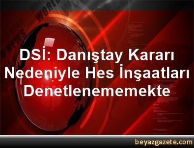 DSİ: Danıştay Kararı Nedeniyle Hes İnşaatları Denetlenememekte