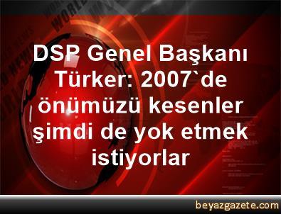 DSP Genel Başkanı Türker: 2007'de önümüzü kesenler şimdi de yok etmek istiyorlar