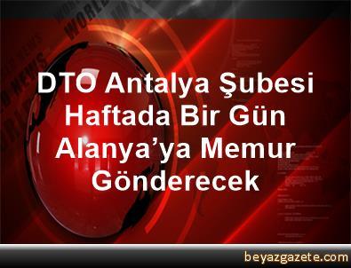 DTO Antalya Şubesi Haftada Bir Gün Alanya'ya Memur Gönderecek