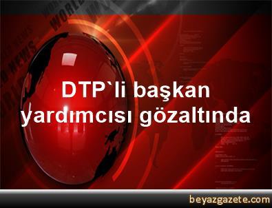 DTP'li başkan yardımcısı gözaltında