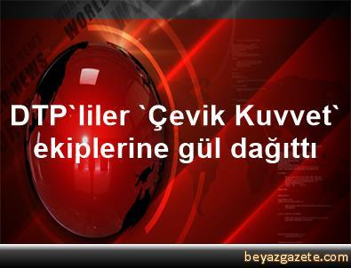DTP'liler 'Çevik Kuvvet' ekiplerine gül dağıttı