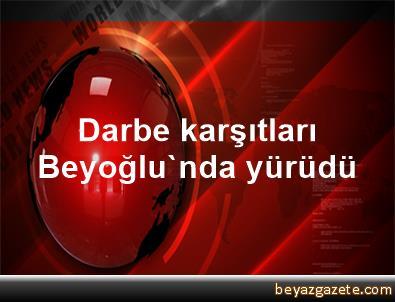 Darbe karşıtları Beyoğlu'nda yürüdü