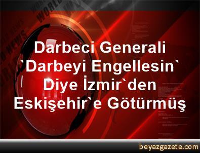 Darbeci Generali 'Darbeyi Engellesin' Diye İzmir'den Eskişehir'e Götürmüş