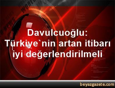 Davulcuoğlu: Türkiye'nin artan itibarı iyi değerlendirilmeli