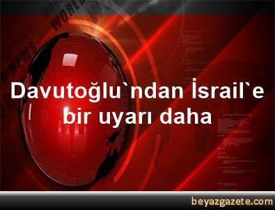 Davutoğlu'ndan İsrail'e bir uyarı daha