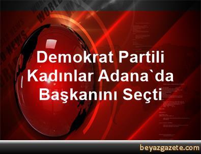 Demokrat Partili Kadınlar Adana'da Başkanını Seçti