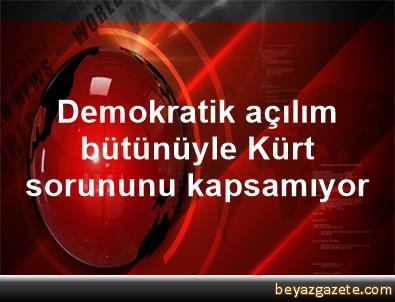 Demokratik açılım bütünüyle Kürt sorununu kapsamıyor