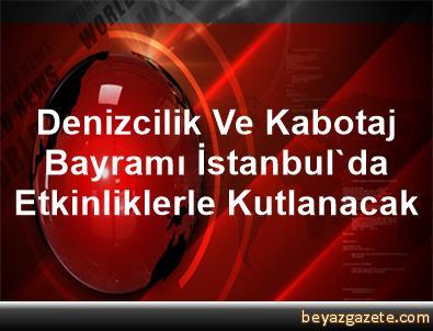 Denizcilik Ve Kabotaj Bayramı İstanbul'da Etkinliklerle Kutlanacak