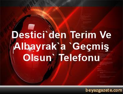 Destici'den, Terim Ve Albayrak'a 'Geçmiş Olsun' Telefonu