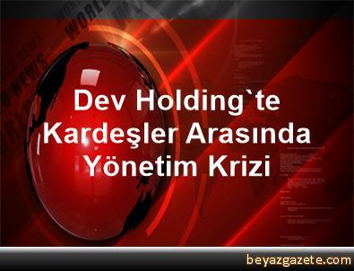 Dev Holding'te Kardeşler Arasında Yönetim Krizi