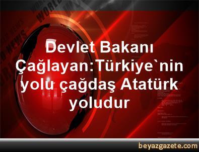 Devlet Bakanı Çağlayan:Türkiye'nin yolu çağdaş Atatürk yoludur