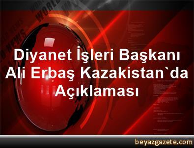 Diyanet İşleri Başkanı Ali Erbaş Kazakistan'da Açıklaması