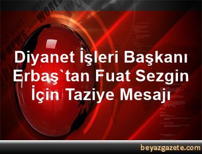 Diyanet İşleri Başkanı Erbaş'tan Fuat Sezgin İçin Taziye Mesajı