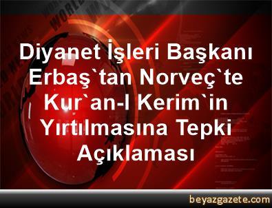 Diyanet İşleri Başkanı Erbaş'tan Norveç'te Kur'an-I Kerim'in Yırtılmasına Tepki Açıklaması