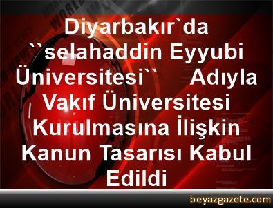 Diyarbakır'da ''selahaddin Eyyubi Üniversitesi''     Adıyla Vakıf Üniversitesi Kurulmasına İlişkin     Kanun Tasarısı Kabul Edildi