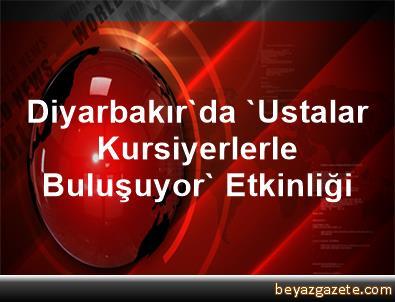 Diyarbakır'da 'Ustalar Kursiyerlerle Buluşuyor' Etkinliği