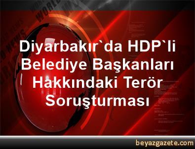 Diyarbakır'da HDP'li Belediye Başkanları Hakkındaki Terör Soruşturması
