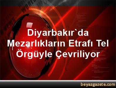 Diyarbakır'da Mezarlıkların Etrafı Tel Örgüyle Çevriliyor
