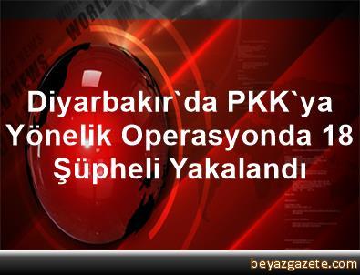 Diyarbakır'da PKK'ya Yönelik Operasyonda 18 Şüpheli Yakalandı
