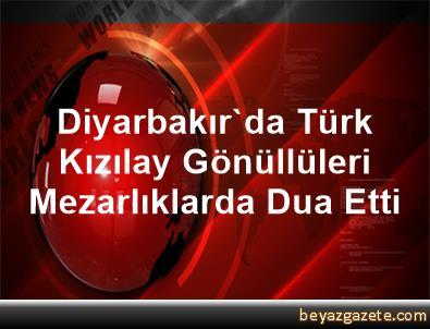 Diyarbakır'da Türk Kızılay Gönüllüleri Mezarlıklarda Dua Etti