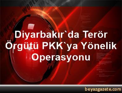 Diyarbakır'da Terör Örgütü PKK'ya Yönelik Operasyonu