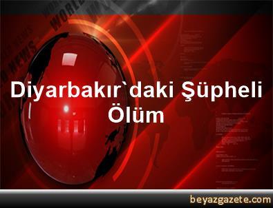 Diyarbakır'daki Şüpheli Ölüm
