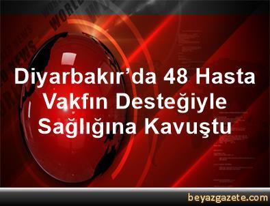 Diyarbakır'da 48 Hasta Vakfın Desteğiyle Sağlığına Kavuştu