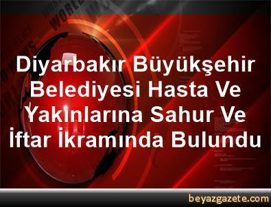 Diyarbakır Büyükşehir Belediyesi Hasta Ve Yakınlarına Sahur Ve İftar İkramında Bulundu