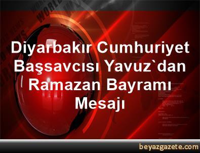 Diyarbakır Cumhuriyet Başsavcısı Yavuz'dan Ramazan Bayramı Mesajı