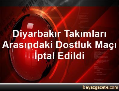 Diyarbakır Takımları Arasındaki Dostluk Maçı İptal Edildi