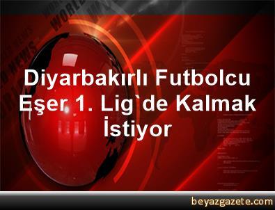 Diyarbakırlı Futbolcu Eşer 1. Lig'de Kalmak İstiyor