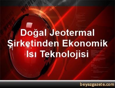 Doğal Jeotermal Şirketinden Ekonomik Isı Teknolojisi