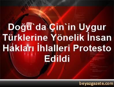 Doğu'da Çin'in Uygur Türklerine Yönelik İnsan Hakları İhlalleri Protesto Edildi