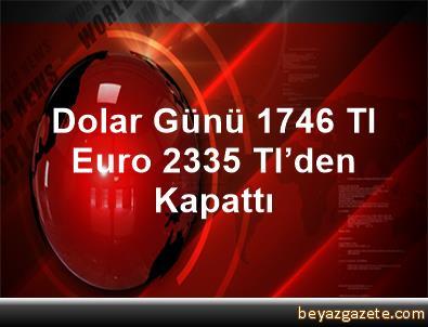 Dolar Günü 1,746 Tl, Euro 2,335 Tl'den Kapattı