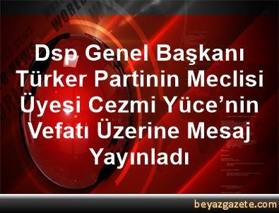 Dsp Genel Başkanı Türker, Partinin Meclisi Üyesi Cezmi Yüce'nin Vefatı Üzerine Mesaj Yayınladı