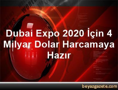 Dubai, Expo 2020 İçin 4 Milyar Dolar Harcamaya Hazır