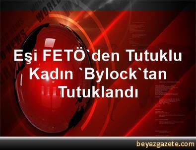 Eşi FETÖ'den Tutuklu Kadın 'Bylock'tan Tutuklandı
