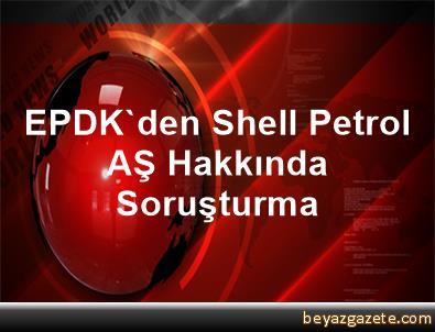 EPDK'den Shell Petrol AŞ Hakkında Soruşturma