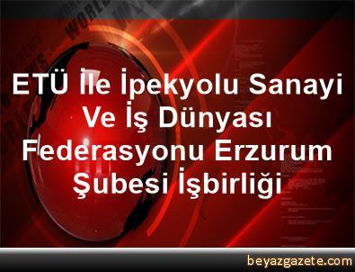 ETÜ İle İpekyolu Sanayi Ve İş Dünyası Federasyonu Erzurum Şubesi İşbirliği