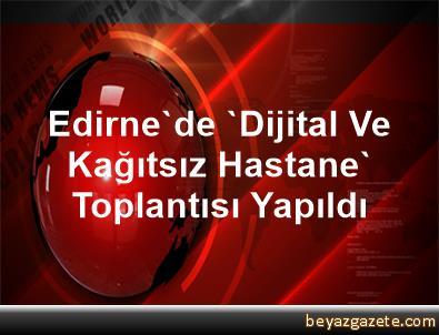 Edirne'de 'Dijital Ve Kağıtsız Hastane' Toplantısı Yapıldı